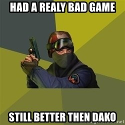 Counter Strike - HAD A REALY BAD GAME  STILL BETTER THEN DAKO