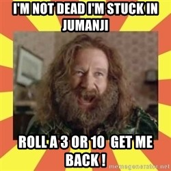 robin williams - I'm not dead I'm stuck in jumanji  roll a 3 or 10  get me back !