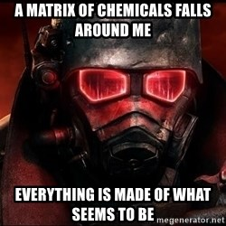 Fallout  - a matrix of chemicals falls around me everything is made of what seems to be