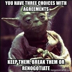 Advice Yoda - You have three choices with agreements Keep them, break them or renogotiate