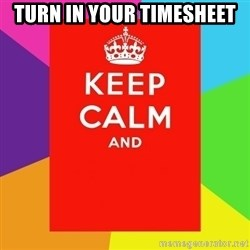 Keep calm and - turn in your timesheet