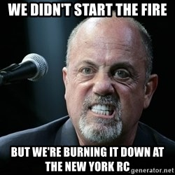 we didnt start the fire but were burning it down at the new york rc billy joel meme generator,Start A Fire Meme