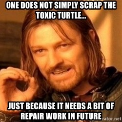 sean bean damnit - One does not simply scrap the toxic turtle... Just because it needs a bit of repair work in future