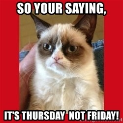 No cat - so your saying, it's thursday  not friday!