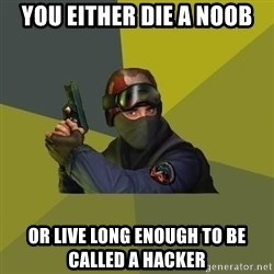 Counter Strike - you either die a noob or live long enough to be called a hacker
