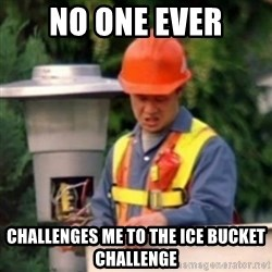 No One Ever Pays Me in Gum - no one ever challenges me to the ice bucket challenge