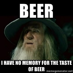 no memory gandalf - Beer  I have no memory for the taste of beer