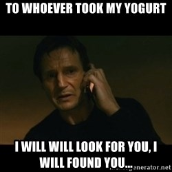 liam neeson taken - To whoever took my yogurt I will will look for you, I will found you...