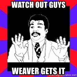 Watch Out Guys - Watch OUt Guys weaver gets it