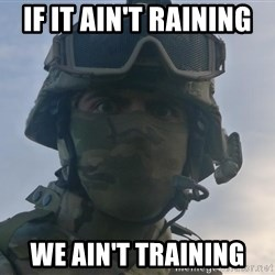 Aghast Soldier Guy - If it ain't raining  We ain't training