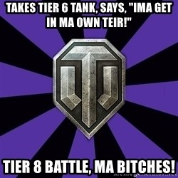 """World of Tanks - Takes tier 6 tank, says, """"Ima get in ma own teir!"""" Tier 8 battle, ma bitches!"""