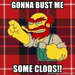 Angry Scotsman - gonna bust me some clods!!