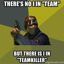 """Counter Strike - THERE'S NO I IN """"TEAM"""" BUT THERE IS I IN """"TEAMKILLER"""""""