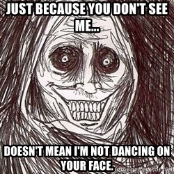 Shadowlurker - Just because you don't see me... doesn't mean I'm not dancing on your face.