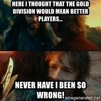 Never Have I Been So Wrong - Here I thought that the Gold Division would mean better players... Never have I been so wrong!