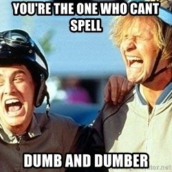 Dumb and Dumber - YOU'RE THE ONE WHO CANT  SPELL DUMB AND DUMBER