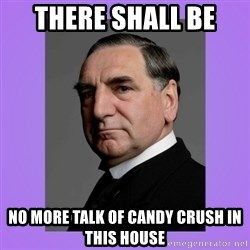 MR. CARSON - There shall be  no more talk of candy crush in this house
