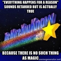 "The more you know - ""everything happens for a reason"" sounds retarded but is actually true because there is no such thing as magic"