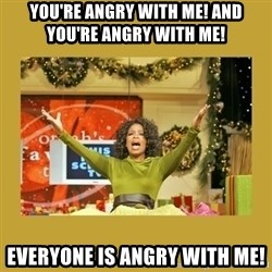 Oprah You get a - You're angry with me! and you're angry with me! Everyone is angry with me!