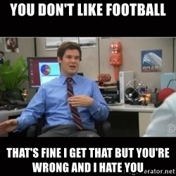 You're wrong and I hate you - you don't like football that's fine i get that but you're wrong and i hate you
