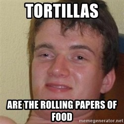 really high guy - Tortillas Are the rolling papers of food