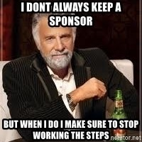 I don't always guy meme - I dont always keep a sponsor  but when I do I make sure to stop working the steps