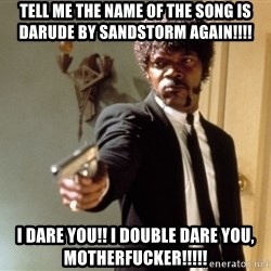 Samuel L Jackson - tell me the name of the song is darude by sandstorm again!!!! i dare you!! i double dare you, motherfucker!!!!!