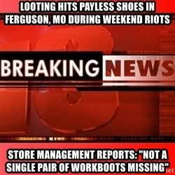 "This breaking news meme - Looting Hits Payless Shoes in ferguson, MO during weekend riots store management reports: ""Not a single pair of workboots missing"""