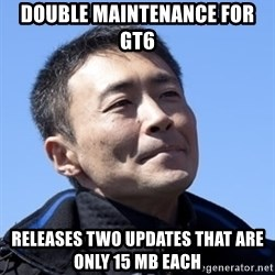 Kazunori Yamauchi - Double Maintenance for GT6  Releases two updates that are only 15 MB each
