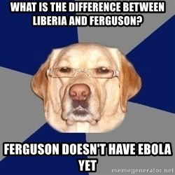 Racist Dawg - What is the difference between Liberia and Ferguson? Ferguson doesn't have Ebola yet