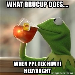 But that's none of my business: Kermit the Frog - What BrucUp does.... when ppl tek him fi hedyaught