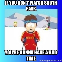 super cool ski instructor - IF YOU DON'T WATCH SOUTH PARK YOU'RE GONNA HAVE A BAD TIME