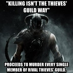 "Scumbag Dovahkiin - ""Killing Isn't the Thieves' Guild Way"" Proceeds to murder every single member of rival Thieves' Guild."