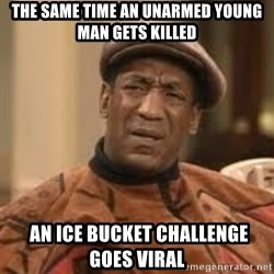 Confused Bill Cosby  - THE SAME TIME AN UNARMED YOUNG MAN GETS KILLED  AN ICE BUCKET CHALLENGE GOES VIRAL