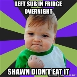 Victory baby meme - Left sub in fridge overnight Shawn didn't eat it