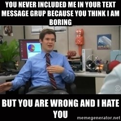 You're wrong and I hate you - You never included me in Your text message grup because you think I am boring  But you are wrong and I hate you