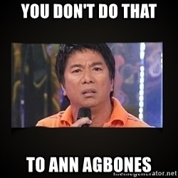 Willie Revillame me - you don't do that to ann agbones