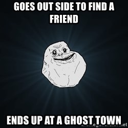 Forever Alone - Goes out side to find a friend ends up at a ghost town