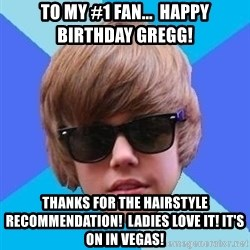 Just Another Justin Bieber - To my #1 Fan...  Happy Birthday Gregg!  Thanks for the hairstyle recommendation!  Ladies love it! It's on in Vegas!