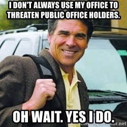 Rick Perry - I don't always use my office to threaten public office holders. Oh wait. Yes I do.