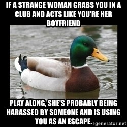 advice mallard - if a strange woman grabs you in a club and acts like you're her boyfriend play along, she's probably being harassed by someone and is using you as an escape.