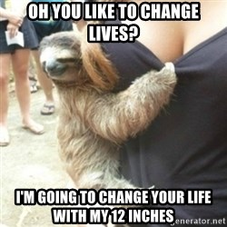 Perverted Sloth - Oh you like to change lives? I'm going to change your life with my 12 inches