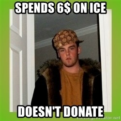 Douche guy - Spends 6$ on ice Doesn't donate