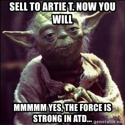 Advice Yoda - SELL TO ARTIE T. NOW YOU WILL Mmmmm Yes, The Force Is Strong In ATD...