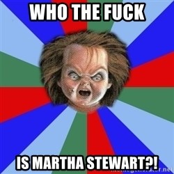 Chucky - Who the Fuck is martha stewart?!