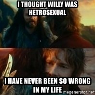 Never Have I Been So Wrong - I thought Willy was hetrosexual I have never been so wrong in my life