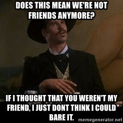 Doc Holliday - does this mean we're not friends anymore? if i thought that you weren't my friend, i just dont think i could bare it.