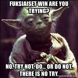 Advice Yoda - Fuksiaiset win are you trying? No. Try not. Do... or do not. There is no try.