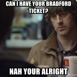 nah you're alright - Can I have your Bradford ticket? Nah your alright