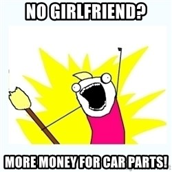 All the things - No girlfriend? More money for car parts!